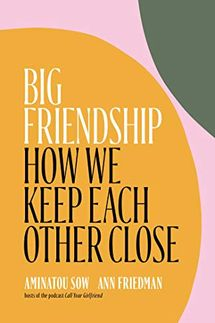 Big Friendship: How We Keep Each Other Close, by Aminatou Sow and Ann Friedman