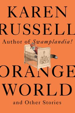 Orange World and Other Stories, by Karen Russell (Knopf, May 14)