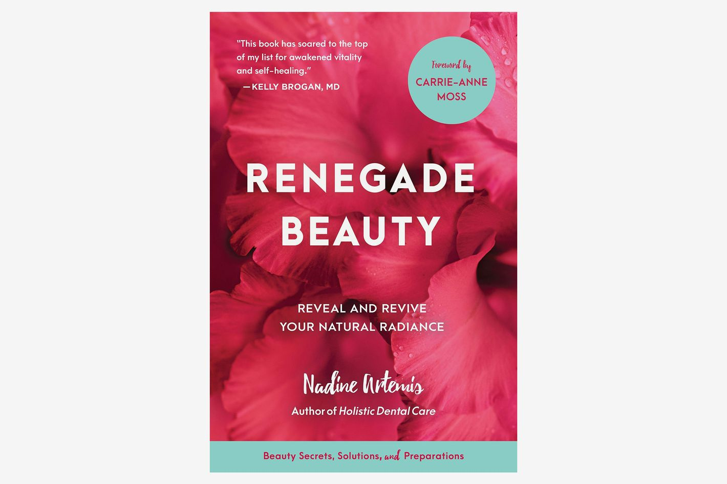 Renegade Beauty: Reveal and Revive Your Natural Radiance–Beauty Secrets, Solutions, and Preparations, by Nadine Artemis