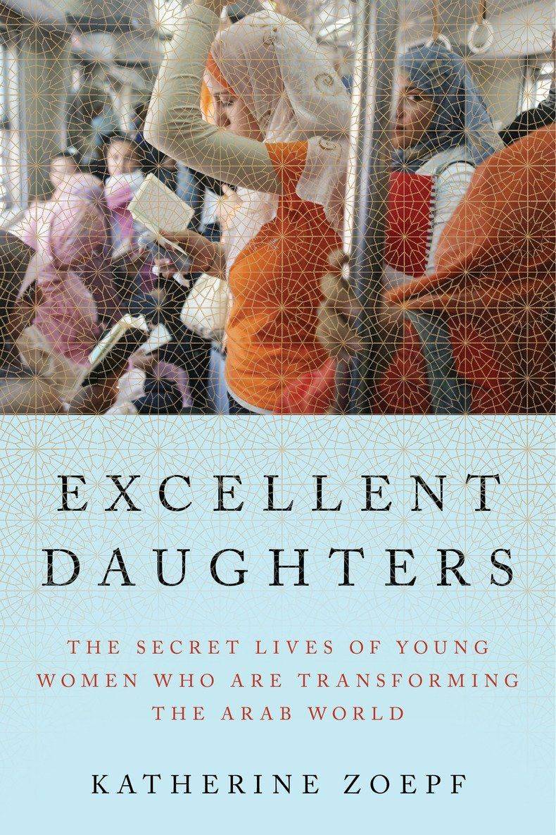 Excellent Daughters: The Secret Lives of Young Women Who Are Transforming the Arab World by Katherine Zoepf