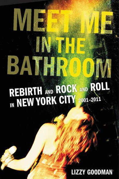 Meet Me in the Bathroom by Lizzy Goodman