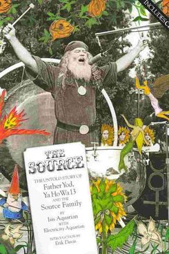 The Source: The Untold Story of Father Yod, Ya Ho Wa 13, and the Source Family, by Isis Aquarian with Electricity Aquarian (Process, 2007)