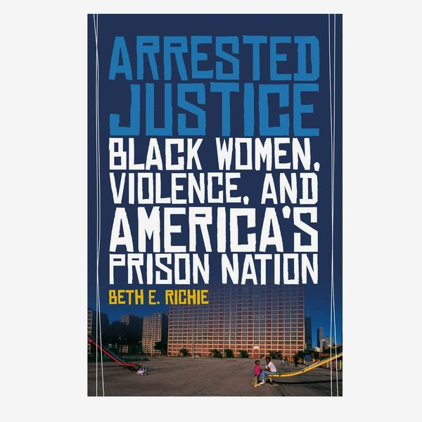 Arrested Justice: Black Women, Violence, and America's Prison Nation by Beth E. Richie