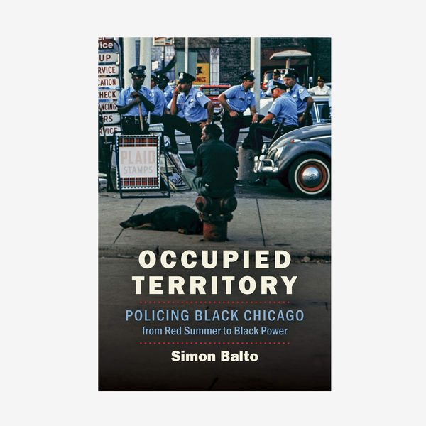 'Occupied Territory: Policing Black Chicago From Red Summer to Black Power,' by Simon Balto
