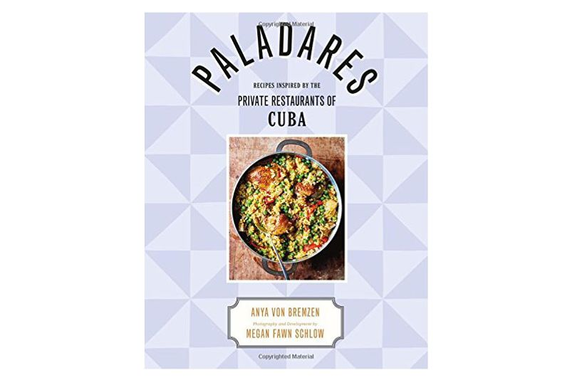 'Paladares: Recipes Inspired by the Private Restaurants of Cuba,' by Anya von Bremzen