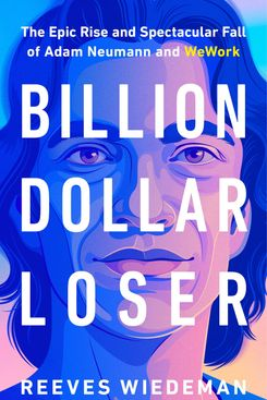 Billion Dollar Loser: The Epic Rise and Spectacular Fall of Adam Neumann and WeWork, by Reeves Wiedeman