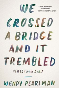 We Crossed a Bridge and it Trembled: Voices from Syria, by Wendy Pearlman
