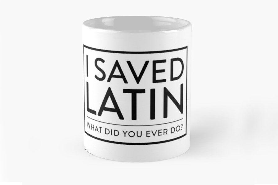 """""""I Saved Latin, What Did You Ever Do?"""" Mug"""