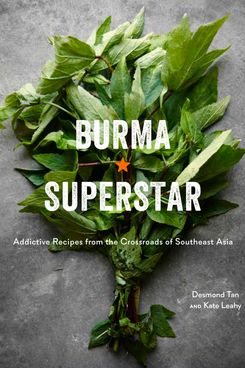 Burma Superstar: Addictive Recipes from the Crossroads of Southeast by Desmond Tan and Kate Leahy
