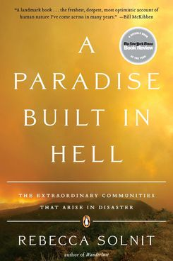 A Paradise Built in Hell: The Extraordinary Communities That Arise in Disaster, by Rebecca Solnit