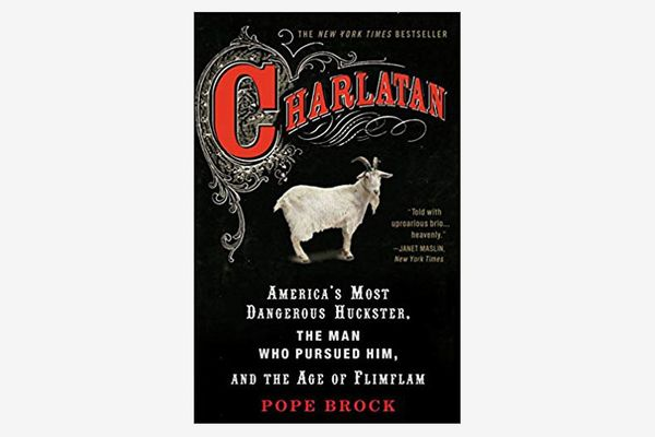 Charlatan: America's Most Dangerous Huckster, the Man Who Pursued Him and the Age of Flimflam by Pope Brock