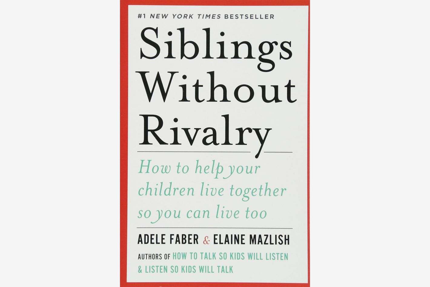 <em>Siblings Without Rivalry: How to Help Your Children Live Together So You Can Live Too</em>, by Adele Faber and Elaine Mazlish
