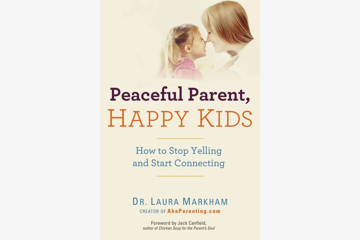 <em>Peaceful Parent, Happy Kids: How to Stop Yelling and Start Connecting</em>, by Dr. Laura Markham