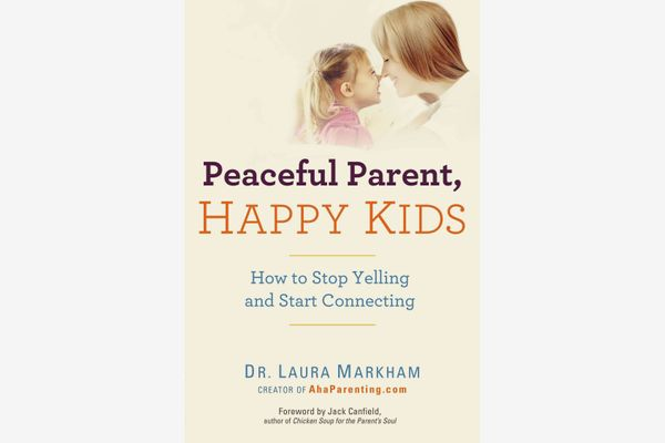 Peaceful Parent, Happy Kids: How to Stop Yelling and Start Connecting, by Dr. Laura Markham