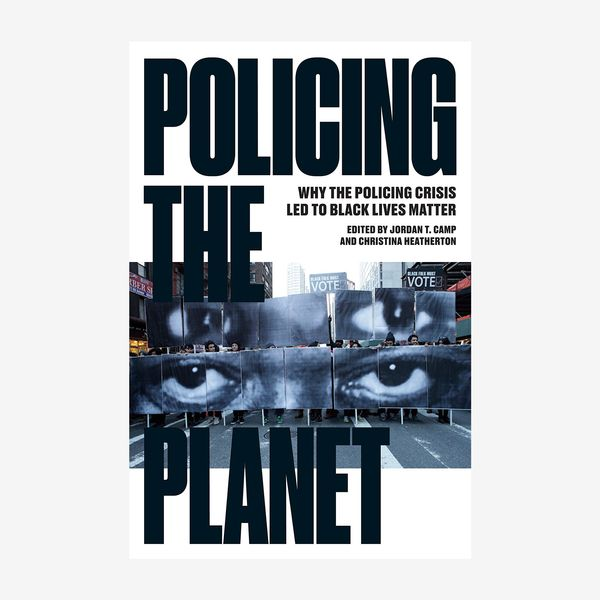'Policing the Planet: Why the Policing Crisis Led to Black Lives Matter,' by Jordan T. Camp and Christina Heatherton