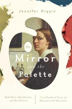 The Mirror and the Palette: Rebellion, Revolution, and Resilience: Five Hundred Years of Women's Self Portraits by Jennifer Higgie