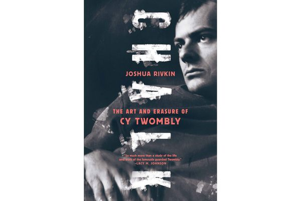 Chalk: The Art and Erasure of Cy Twombly by Joshua Rivkin