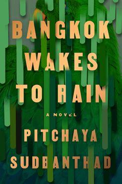 Bangkok Wakes to Rain, by Pitchaya Sudbanthad (Riverhead, Feb. 19)