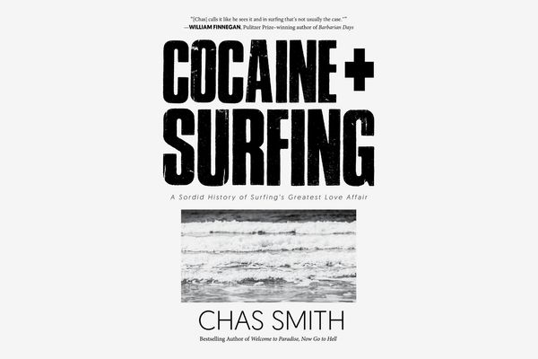 Cocaine + Surfing: A Sordid History of Surfing's Greatest Love Affair, by Chas Smith