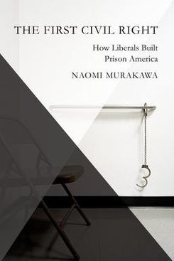 The First Civil Right: How Liberals Built Prison America by Naomi Murakawa