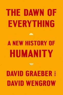 The Dawn of Everything: A New History of Humanity by David Graeber and David Wengrow