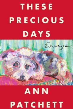 These Precious Days: Essays by Ann Patchett