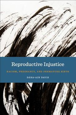 Reproductive Injustice: Racism, Pregnancy, and Premature Birth by Dána-Ain Davis