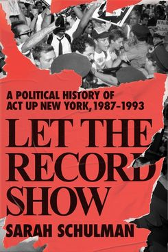 Let the Record Show: A Political History of ACT UP New York, 1987–1993 by Sarah Schulman