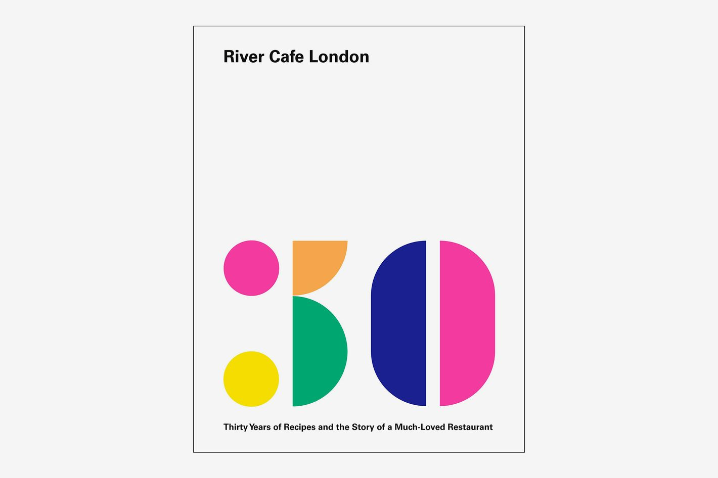 River Cafe London: Thirty Years of Recipes and the Story of a Much-Loved Restaurant