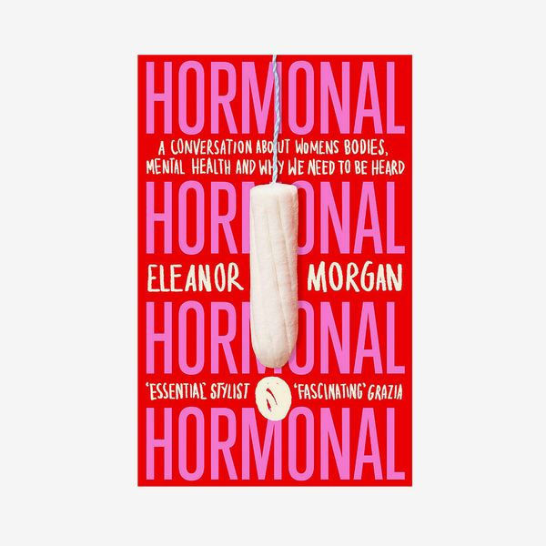 'Hormonal: A Conversation About Women's Bodies, Mental Health, and Why We Need to Be Heard,' by Eleanor Morgan