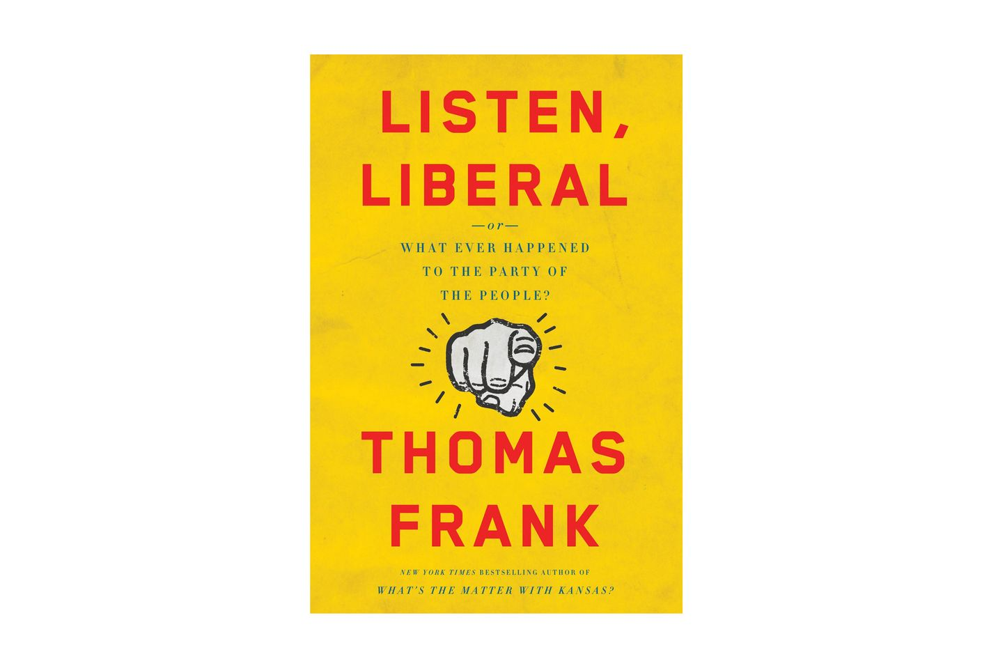 Listen, Liberal: Or, What Ever Happened to the Party of the People, by Thomas Frank