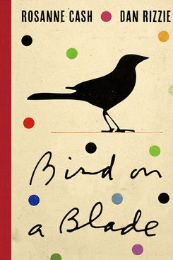 Bird on a Blade, by Rosanne Cash, illustrated by Dan Rizzie (University of Texas Press, Oct. 1)