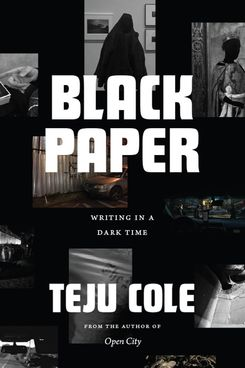 Black Paper: Writing in a Dark Time by Teju Cole