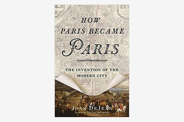 How Paris Became Paris: The Invention of the Modern City, by Joan DeJean