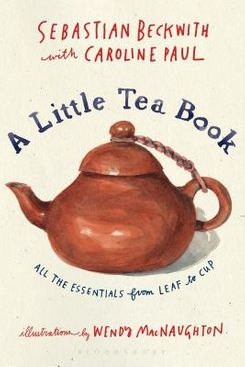 A Little Tea Book: All the Essentials from Leaf to Cup, by Sebastian Beckwith with Caroline Paul