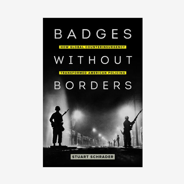 'Badges Without Borders: How Global Counterinsurgency Transformed U.S. Policing, by Stuart Schrader