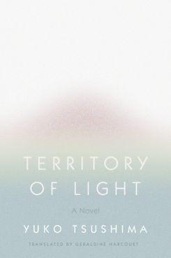 Territory of Light, by Yuko Tsushima, trans. Geraldine Harcourt (FSG, Feb. 12)