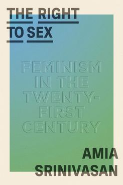 The Right To Sex: Feminism in the Twenty-First Century, by Amia Srinivasan