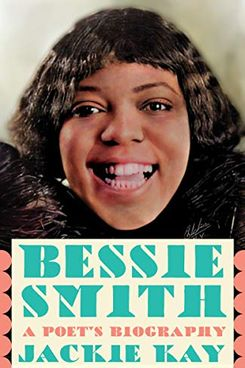 Bessie Smith: A Poet's Biography of a Blues Legend, by Jackie Kay