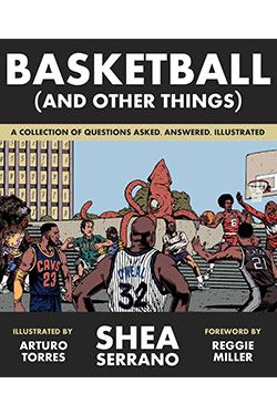 Basketball (and Other Things): A Collection of Questions Asked, Answered, Illustrated, by Shea Serrano