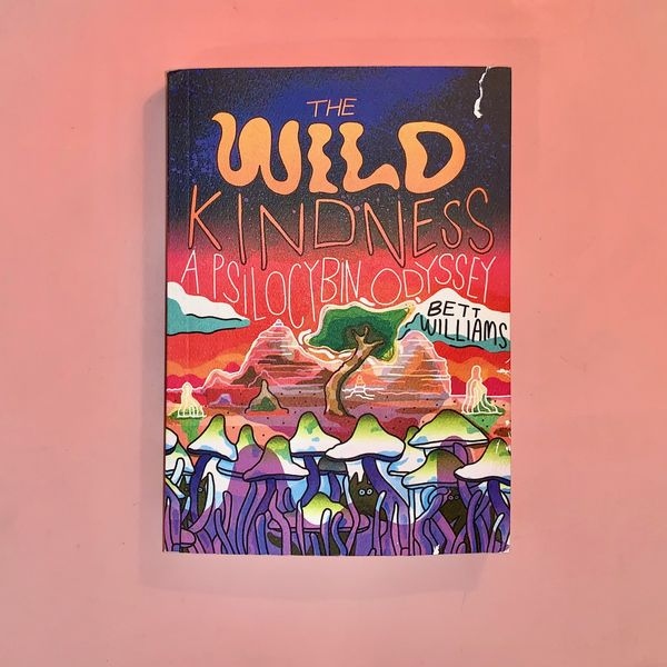The Wild Kindness: A Psilocybin Odyssey by Bett Williams