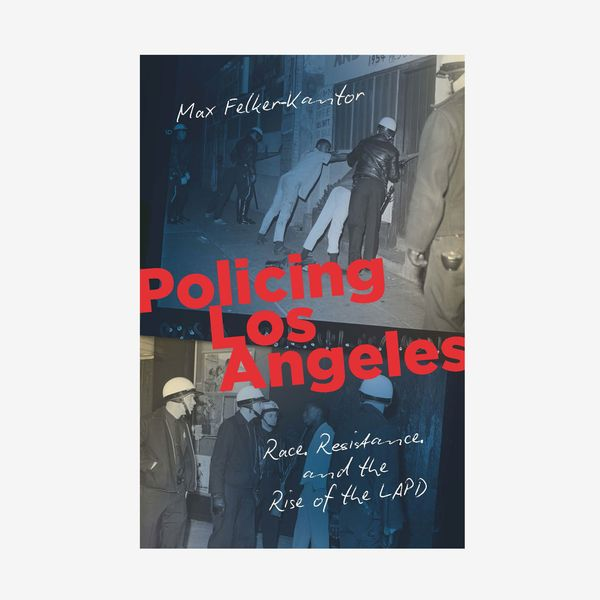 'Policing Los Angeles: Race, Resistance, and the Rise of the LAPD,' by Max Felker-Kantor