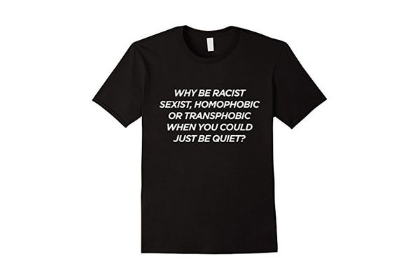 Why Be Racist Sexist Homophobic or Transphobic T-shirt