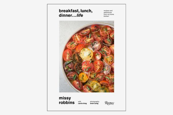 Breakfast, Lunch, Dinner… Life: Recipes and Adventures from My Home Kitchen, by Missy Robbins