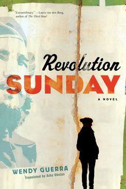 Revolution Sunday, by Wendy Guerra, trans. Achy Obejas (Melville House, December 4)