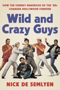 Wild and Crazy Guys: How the Comedy Mavericks of the '80s Changed Hollywood Forever Hardcover by Nick de Semlyen