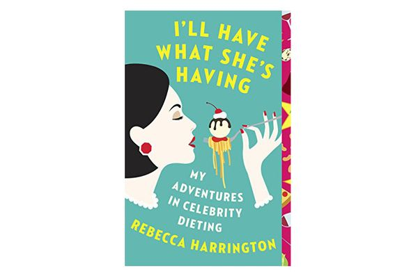I'll Have What She's Having: My Adventures in Celebrity Dieting by Rebecca Harrington
