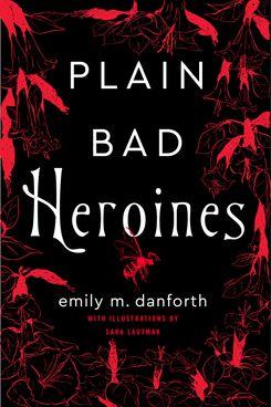 Plain Bad Heroines, by Emily M. Danforth