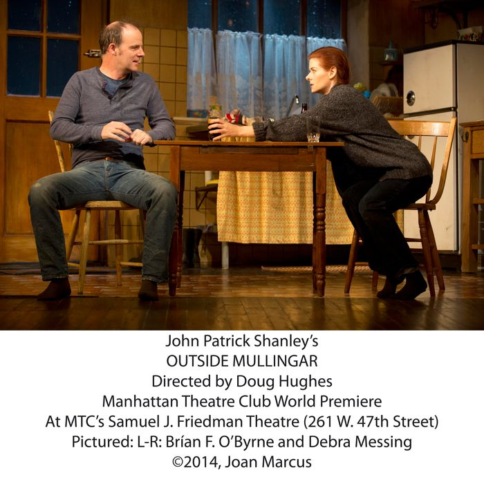 Outside MullingarSamuel J. Friedman TheatreCast List:Debra Messing Br?an F. O'Byrne Peter MaloneyDearbhla MolloyProduction Credits:Doug Hughes (Direction)John Lee Beatty (Scenic Design)Catherine Zuber (Costume Design)Mark McCullough (Lighting Design)Fitz Patton (Original Music and Sound Design)Other Credits:Written by: John Patrick Shanley