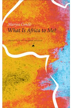 What Is Africa to Me? Fragments of a True-to-Life Autobiography by Maryse Condé